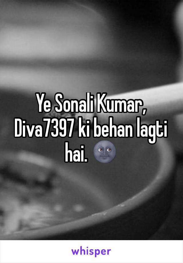 Ye Sonali Kumar, Diva7397 ki behan lagti hai. 🌚