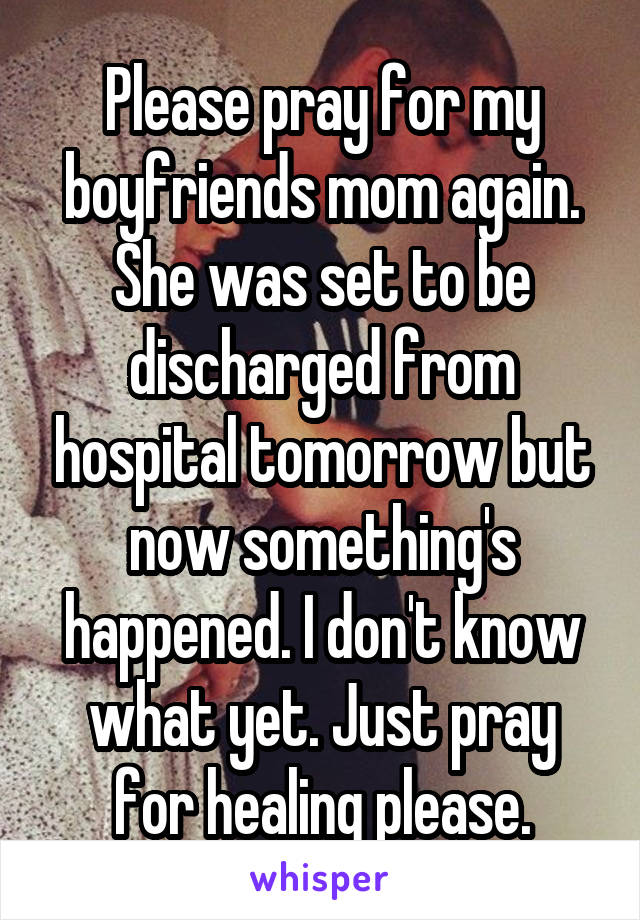 Please pray for my boyfriends mom again. She was set to be discharged from hospital tomorrow but now something's happened. I don't know what yet. Just pray for healing please.