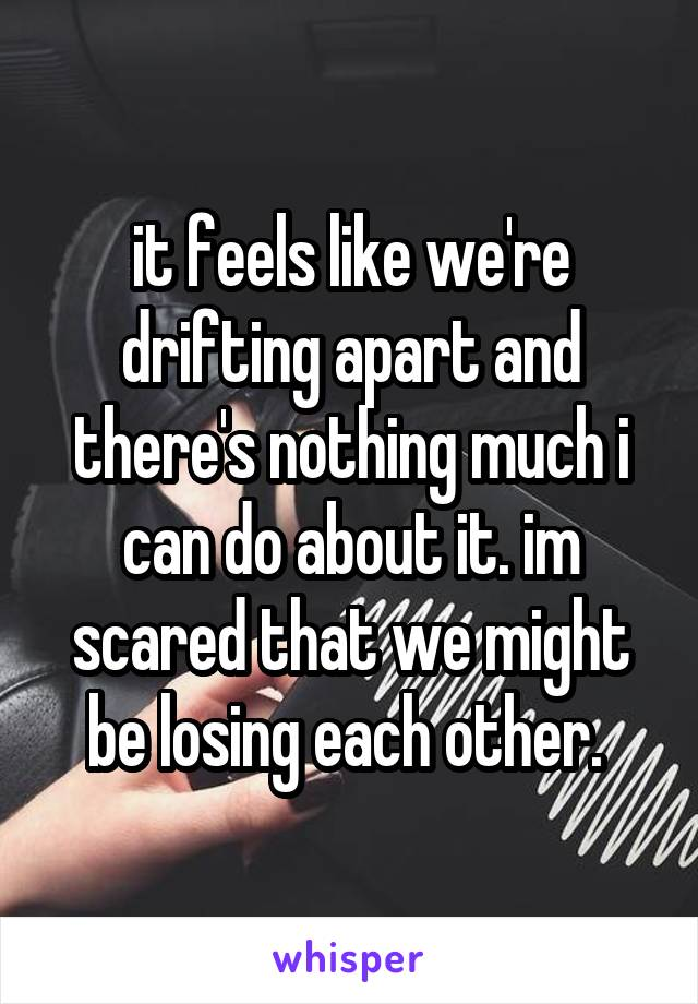 it feels like we're drifting apart and there's nothing much i can do about it. im scared that we might be losing each other.