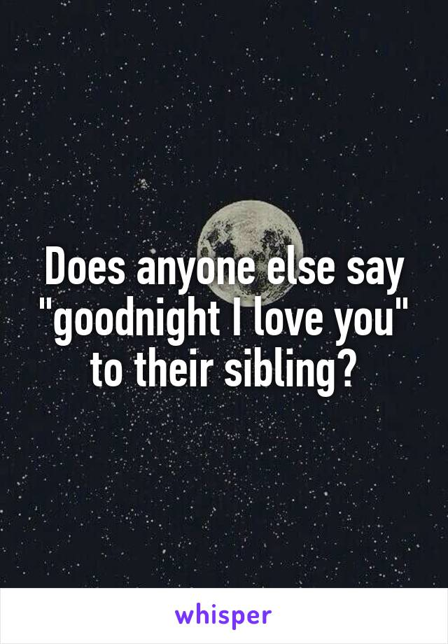 "Does anyone else say ""goodnight I love you"" to their sibling?"