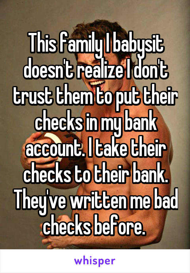 This family I babysit doesn't realize I don't trust them to put their checks in my bank account. I take their checks to their bank. They've written me bad checks before.