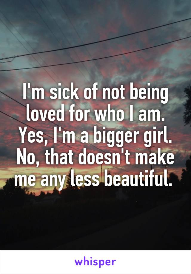I'm sick of not being loved for who I am. Yes, I'm a bigger girl. No, that doesn't make me any less beautiful.