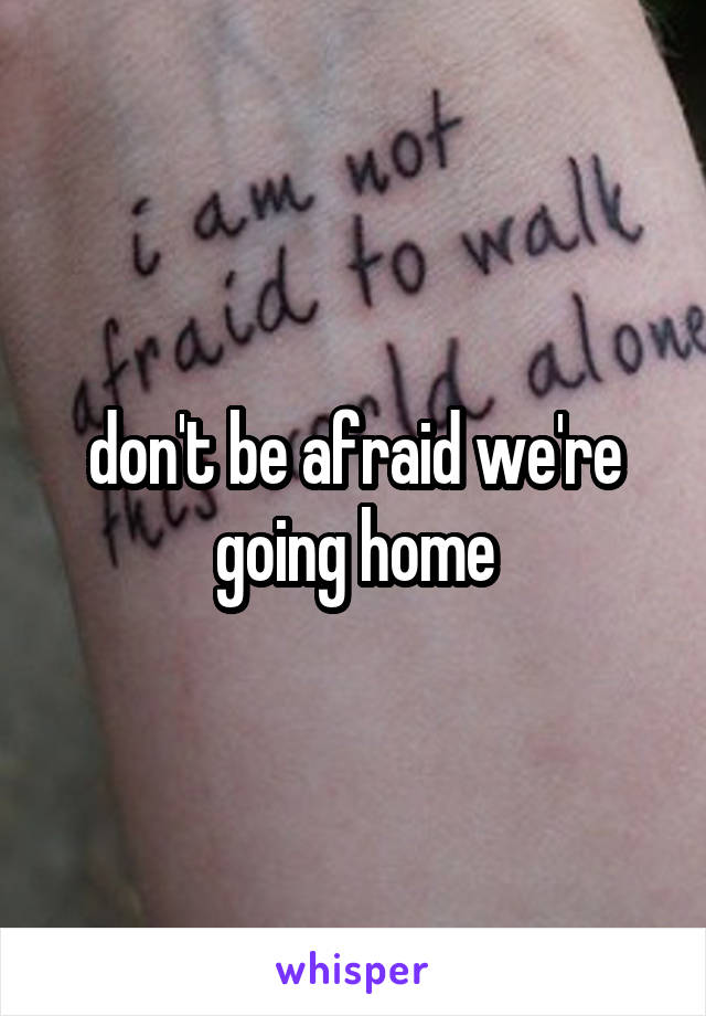 don't be afraid we're going home