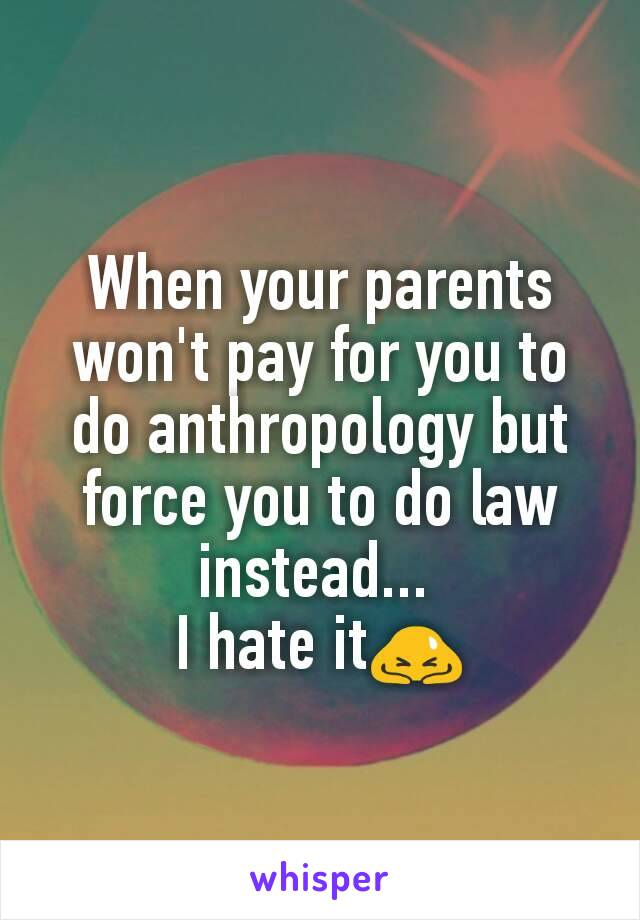 When your parents won't pay for you to do anthropology but force you to do law instead...  I hate it🙇