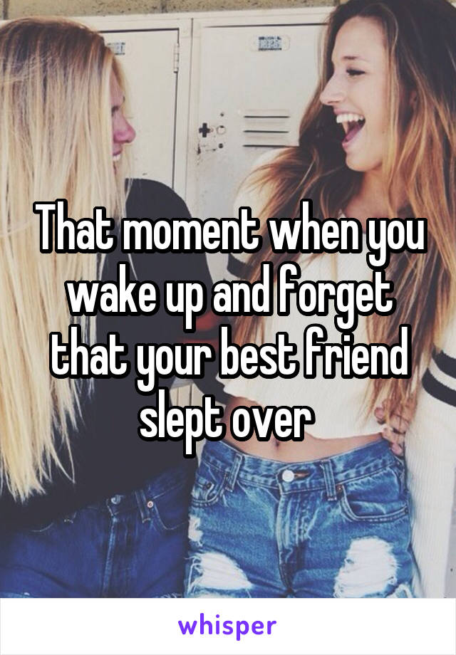 That moment when you wake up and forget that your best friend slept over