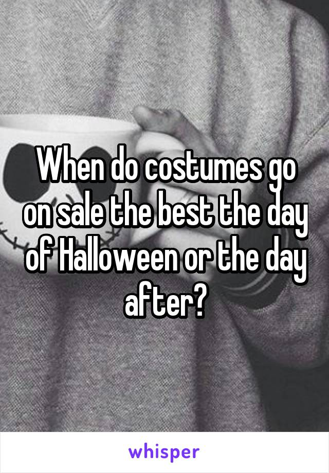 When do costumes go on sale the best the day of Halloween or the day after?