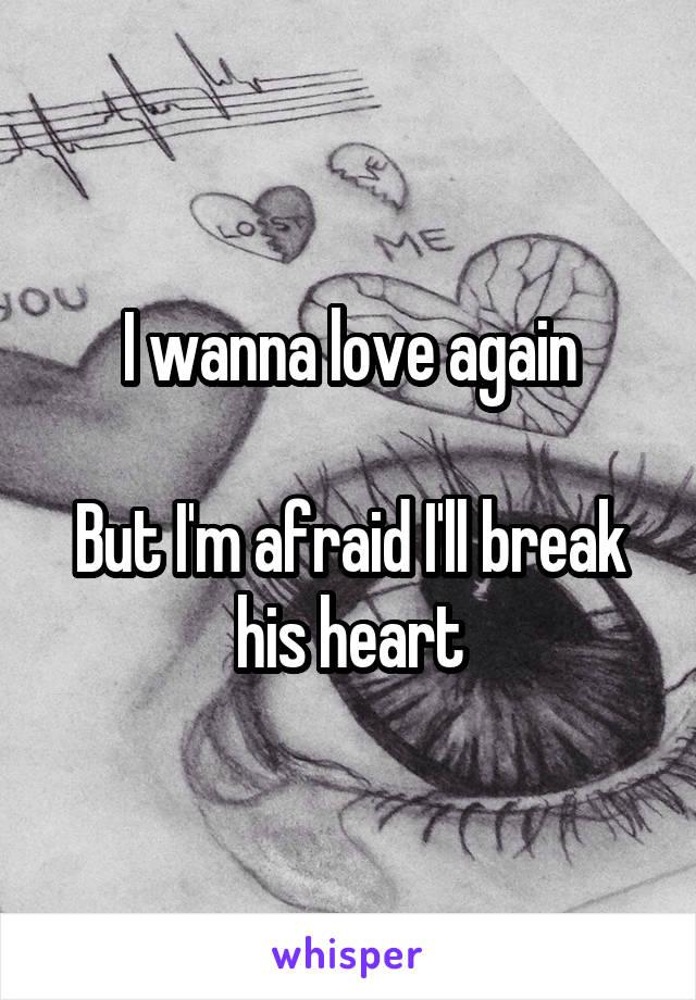 I wanna love again  But I'm afraid I'll break his heart
