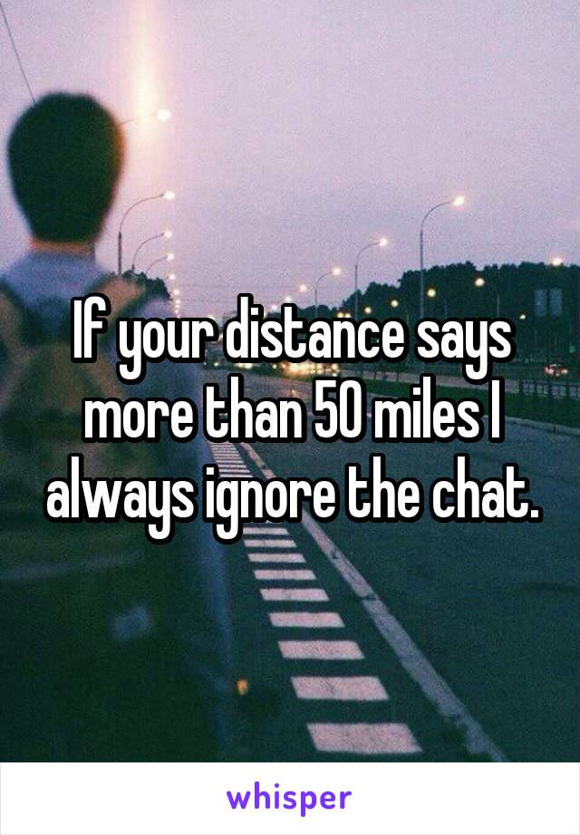 If your distance says more than 50 miles I always ignore the chat.