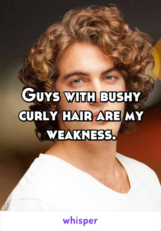 Guys with bushy curly hair are my weakness.