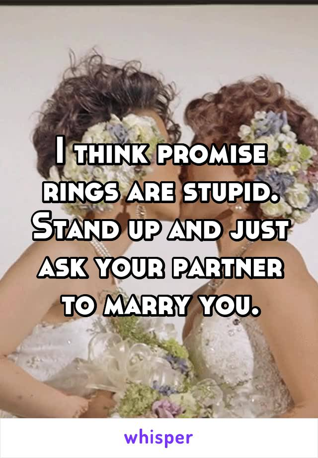 I think promise rings are stupid. Stand up and just ask your partner to marry you.