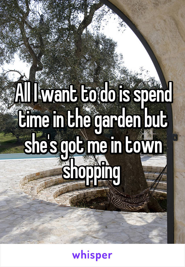 All I want to do is spend time in the garden but she's got me in town shopping