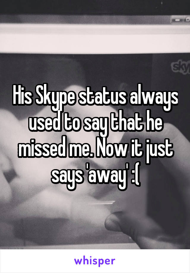 His Skype status always used to say that he missed me. Now it just says 'away' :(