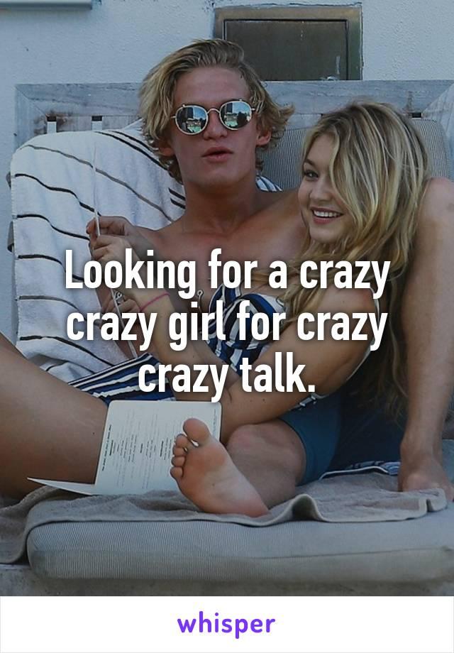 Looking for a crazy crazy girl for crazy crazy talk.