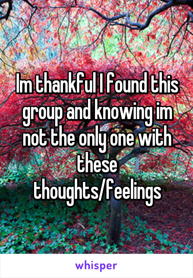Im thankful I found this group and knowing im not the only one with these thoughts/feelings