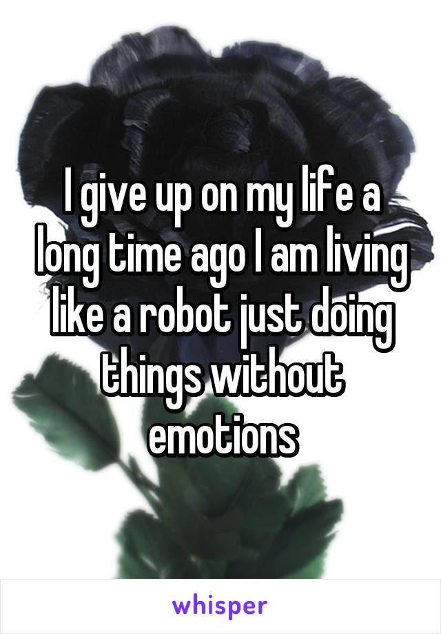 I give up on my life a long time ago I am living like a robot just doing things without emotions