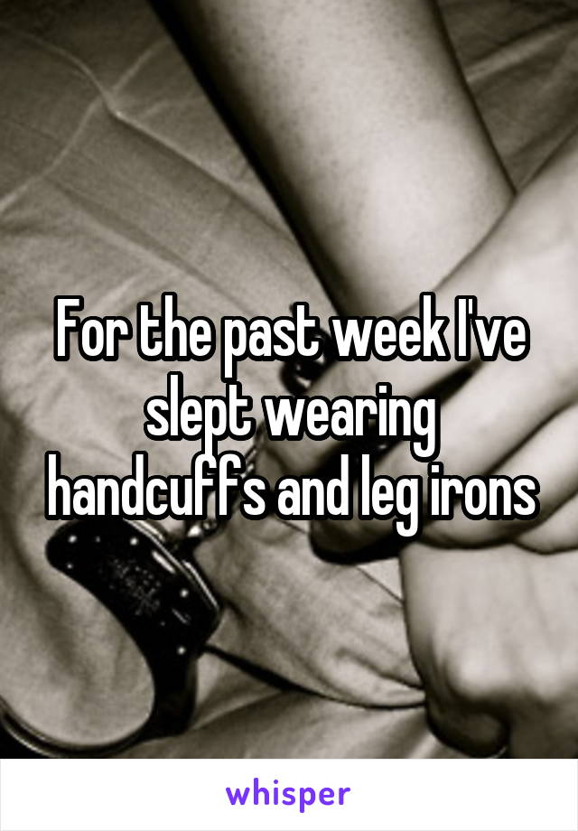 For the past week I've slept wearing handcuffs and leg irons