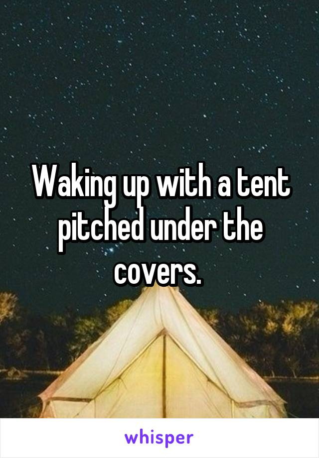 Waking up with a tent pitched under the covers.