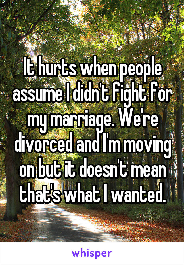 It hurts when people assume I didn't fight for my marriage. We're divorced and I'm moving on but it doesn't mean that's what I wanted.
