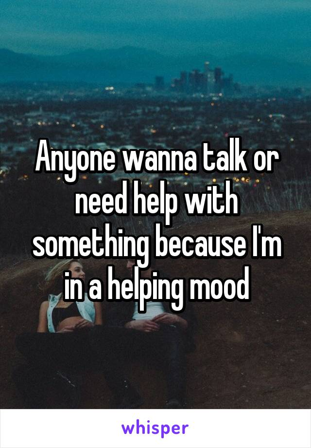 Anyone wanna talk or need help with something because I'm in a helping mood