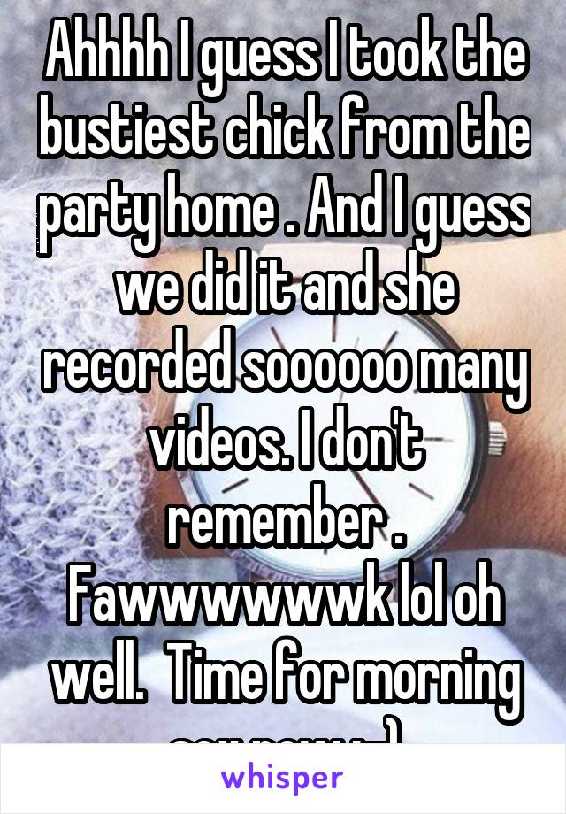 Ahhhh I guess I took the bustiest chick from the party home . And I guess we did it and she recorded soooooo many videos. I don't remember . Fawwwwwwk lol oh well.  Time for morning sex now :-)