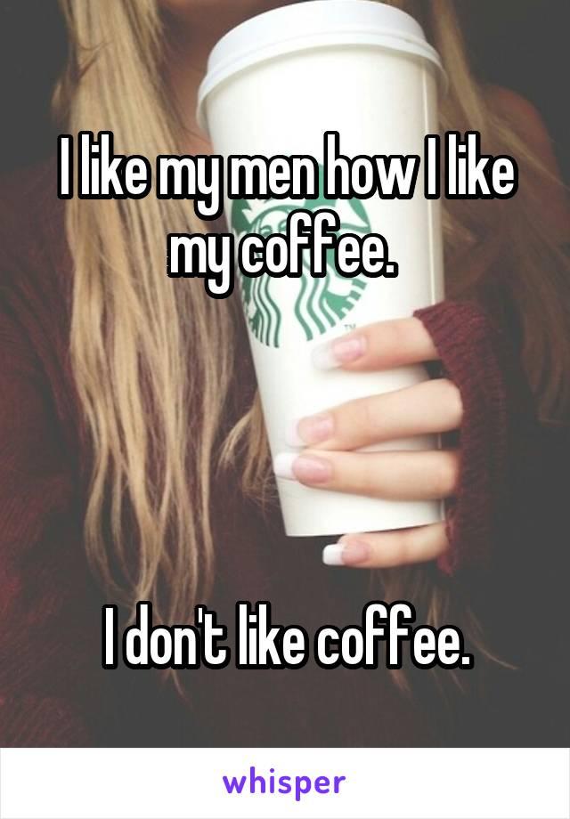 I like my men how I like my coffee.      I don't like coffee.