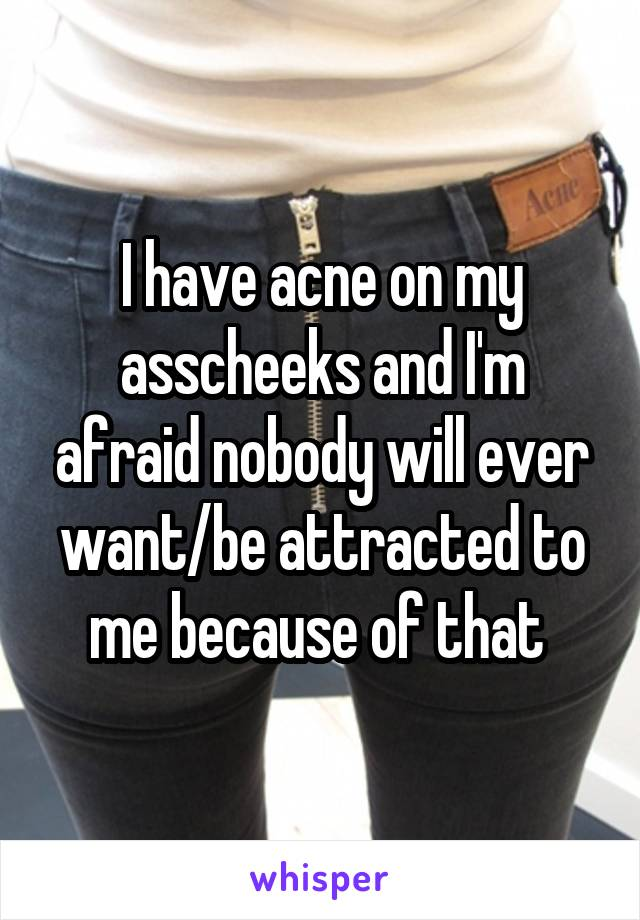 I have acne on my asscheeks and I'm afraid nobody will ever want/be attracted to me because of that