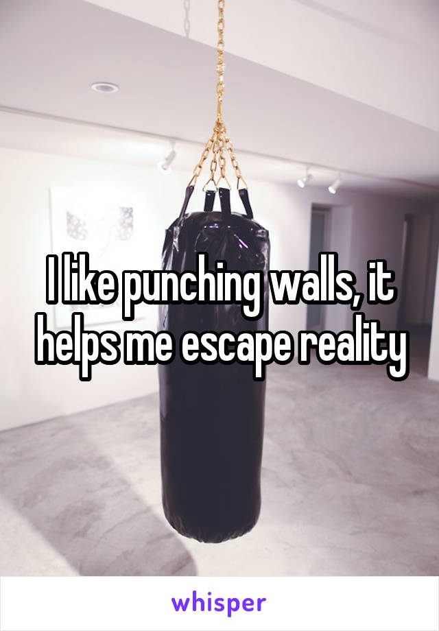 I like punching walls, it helps me escape reality