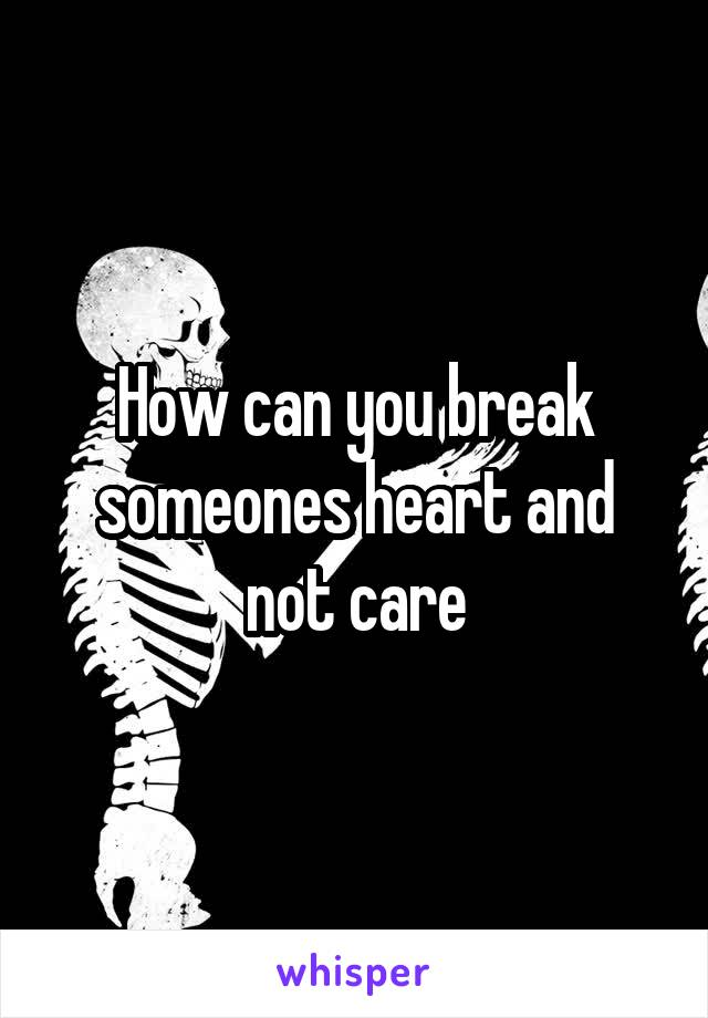 How can you break someones heart and not care
