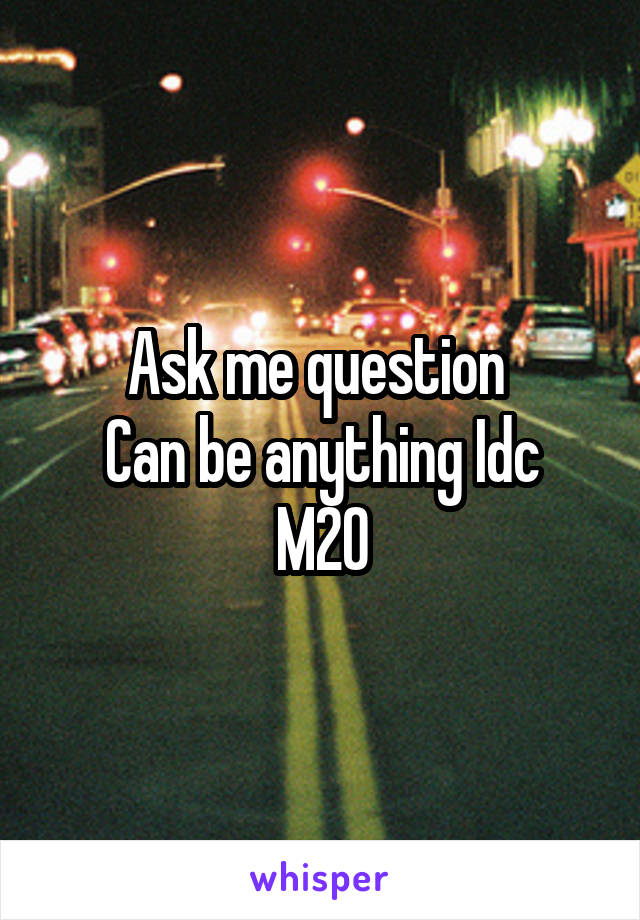 Ask me question  Can be anything Idc M20