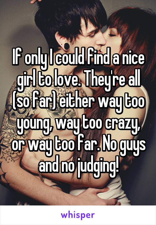 If only I could find a nice girl to love. They're all (so far) either way too young, way too crazy, or way too far. No guys and no judging!