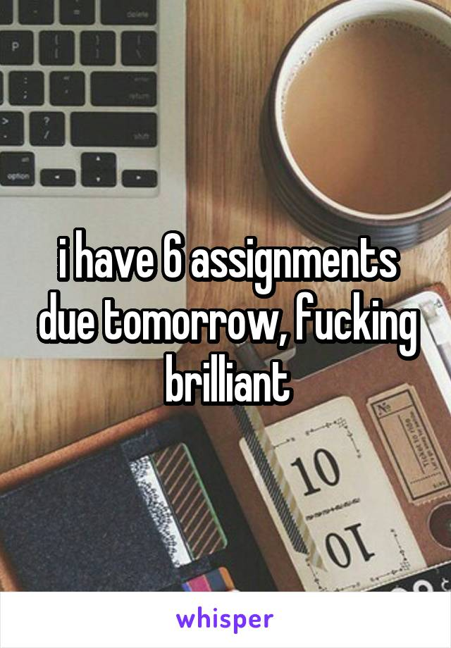 i have 6 assignments due tomorrow, fucking brilliant