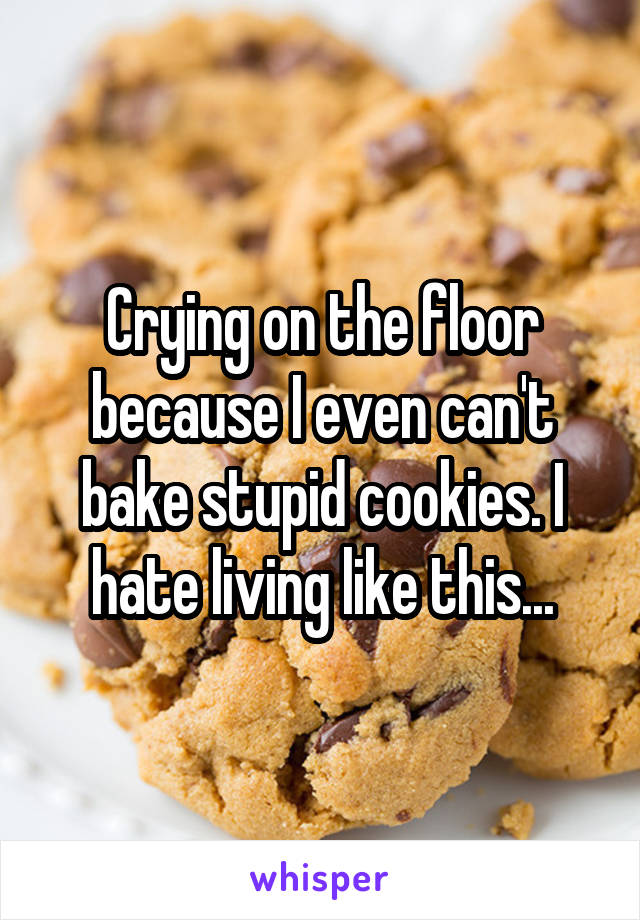 Crying on the floor because I even can't bake stupid cookies. I hate living like this...