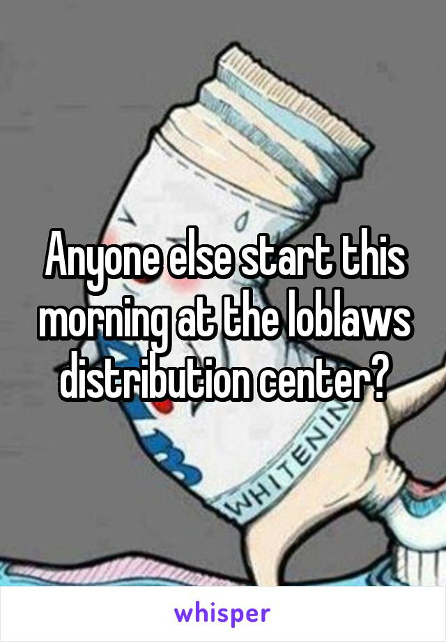 Anyone else start this morning at the loblaws distribution center?