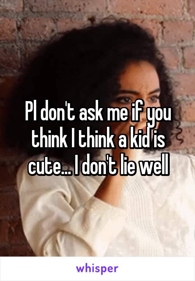 Pl don't ask me if you think I think a kid is cute... I don't lie well