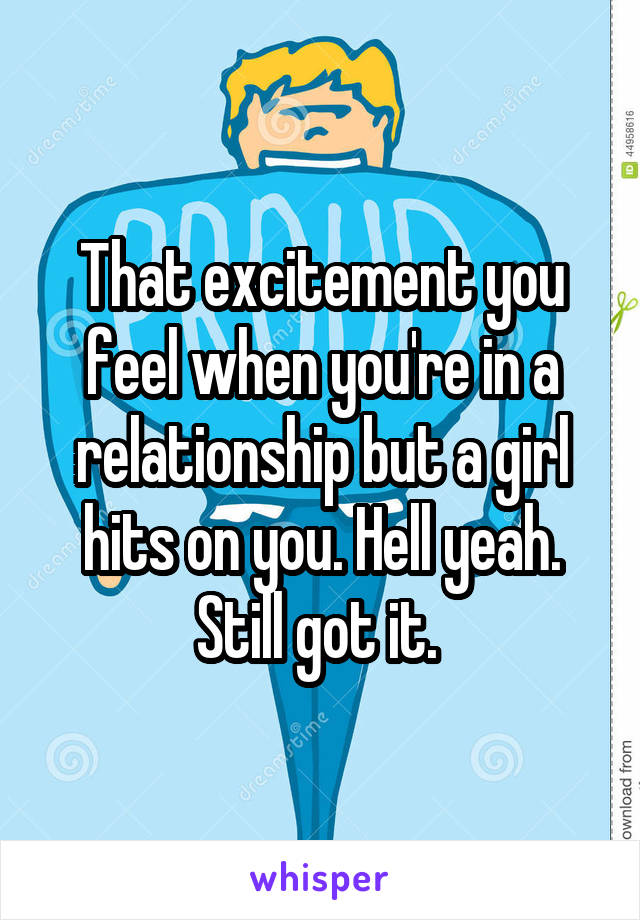 That excitement you feel when you're in a relationship but a girl hits on you. Hell yeah. Still got it.