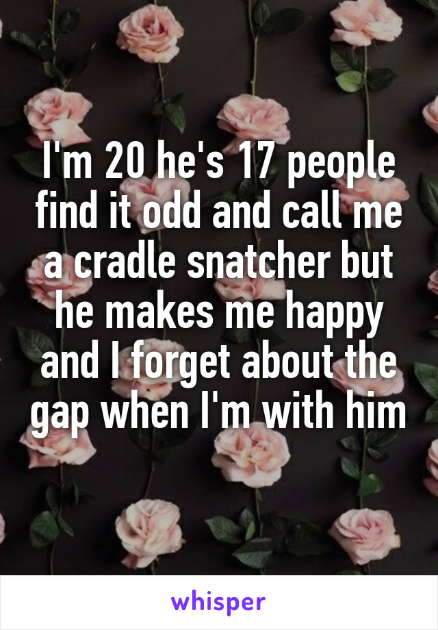 I'm 20 he's 17 people find it odd and call me a cradle snatcher but he makes me happy and I forget about the gap when I'm with him