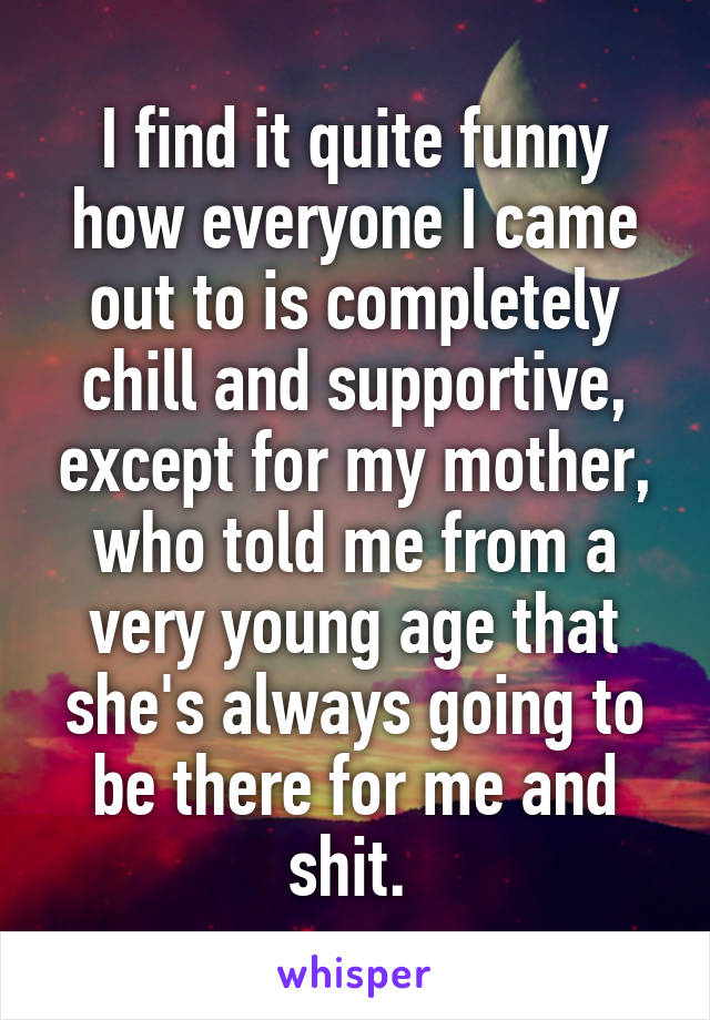 I find it quite funny how everyone I came out to is completely chill and supportive, except for my mother, who told me from a very young age that she's always going to be there for me and shit.
