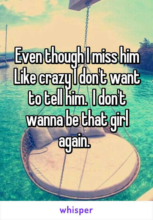 Even though I miss him Like crazy I don't want to tell him.  I don't wanna be that girl again.