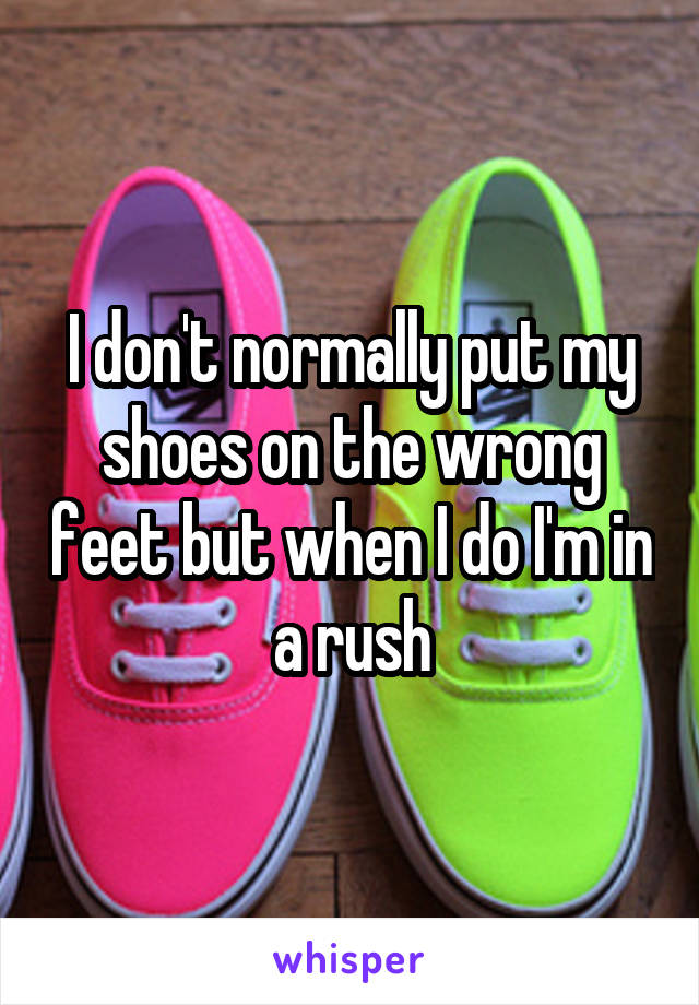 I don't normally put my shoes on the wrong feet but when I do I'm in a rush
