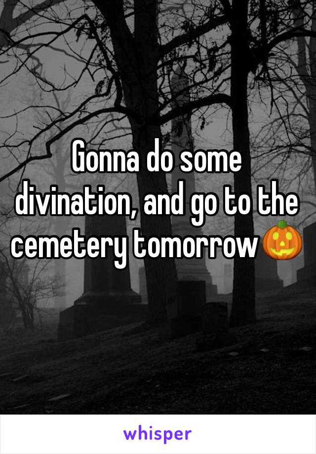 Gonna do some divination, and go to the cemetery tomorrow🎃