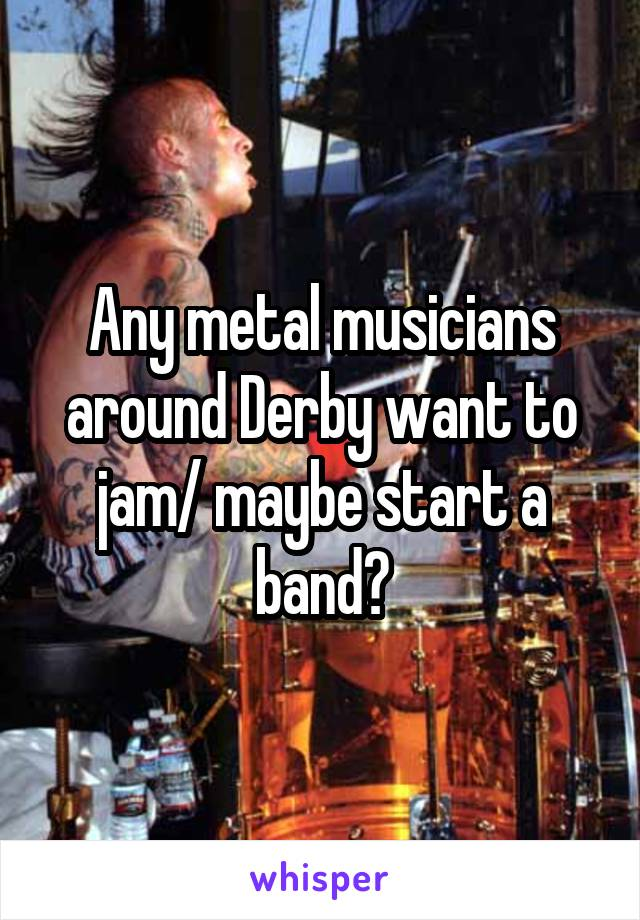 Any metal musicians around Derby want to jam/ maybe start a band?