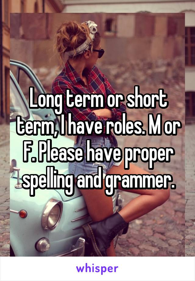 Long term or short term, I have roles. M or F. Please have proper spelling and grammer.