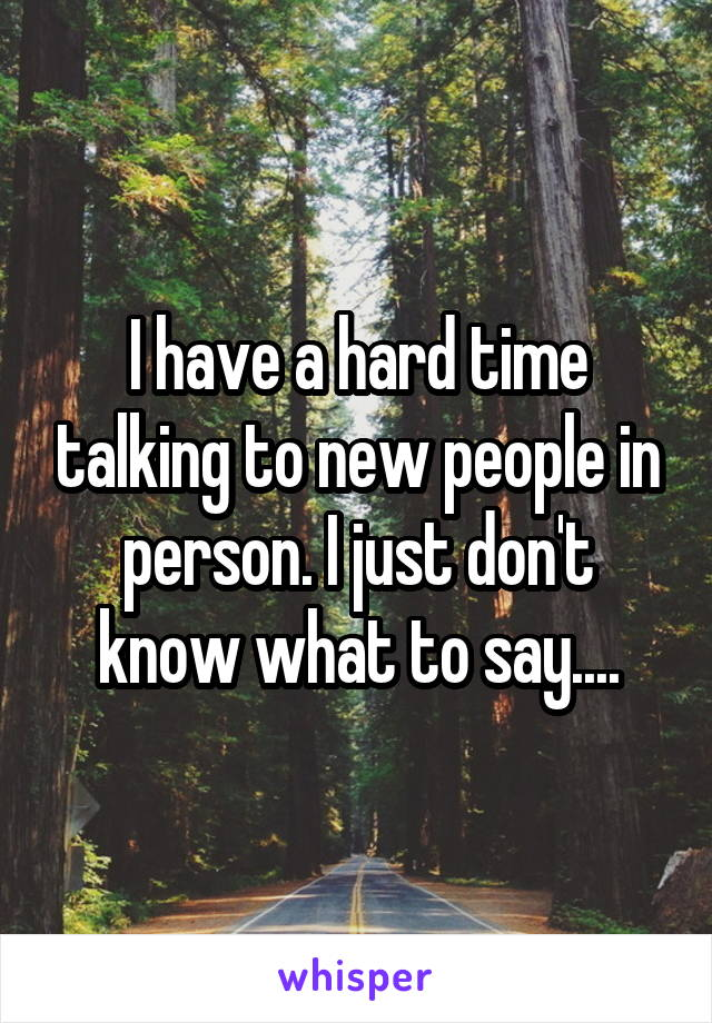 I have a hard time talking to new people in person. I just don't know what to say....