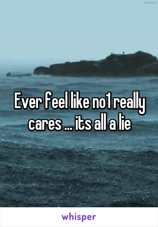 Ever feel like no1 really cares ... its all a lie