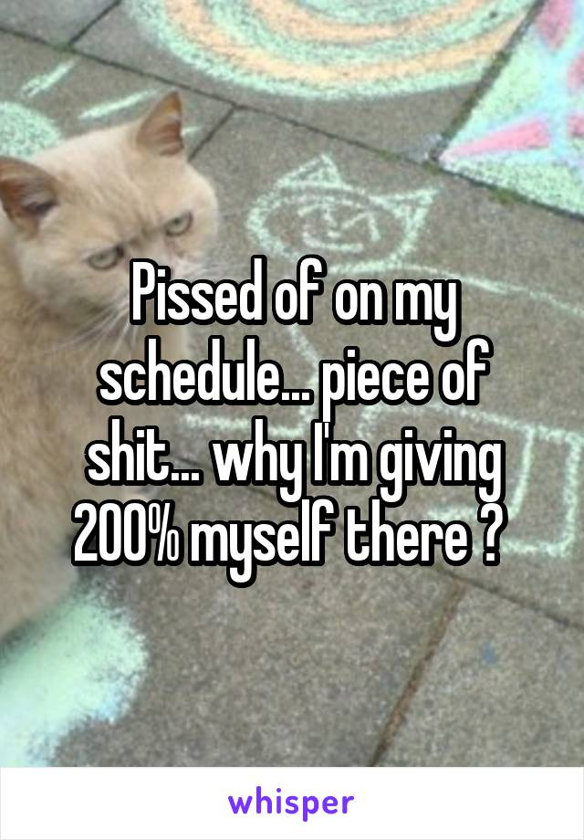 Pissed of on my schedule... piece of shit... why I'm giving 200% myself there ?
