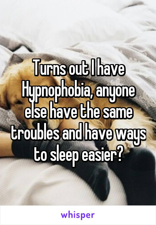 Turns out I have Hypnophobia, anyone else have the same troubles and have ways to sleep easier?