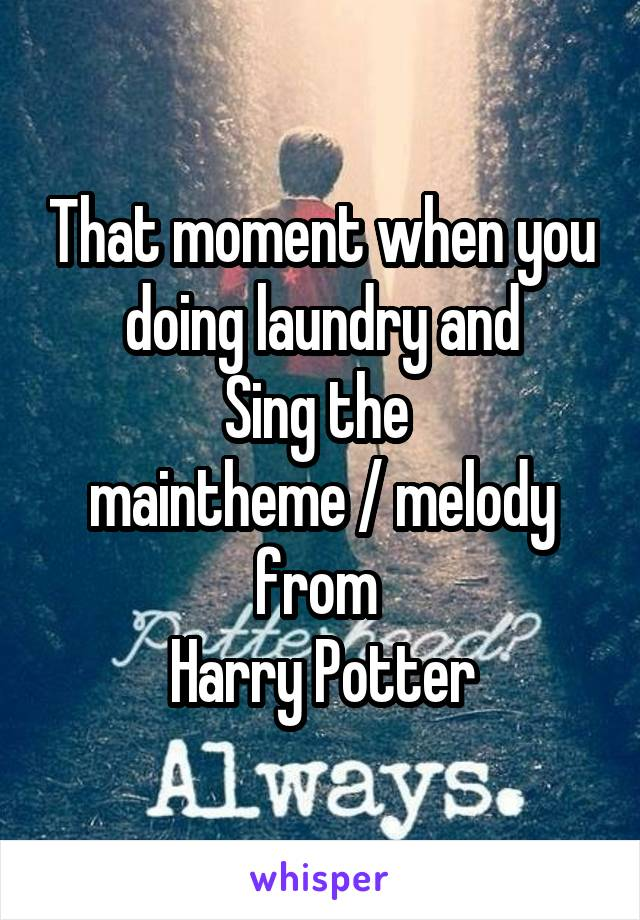 That moment when you doing laundry and Sing the  maintheme / melody from  Harry Potter