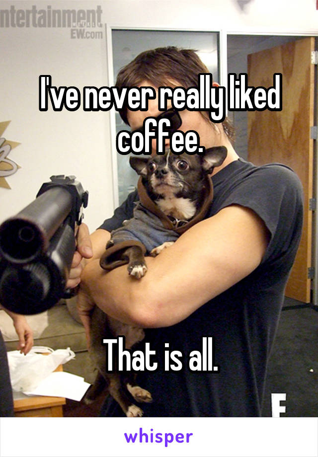 I've never really liked coffee.     That is all.