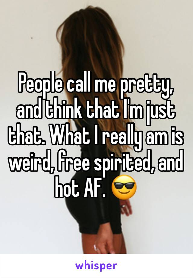 People call me pretty, and think that I'm just that. What I really am is weird, free spirited, and hot AF. 😎