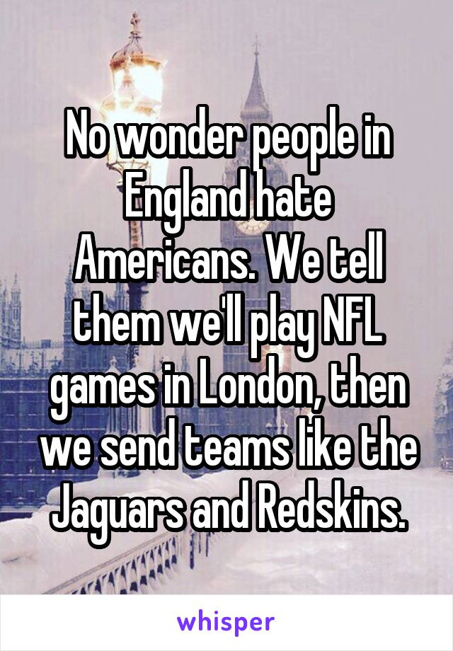 No wonder people in England hate Americans. We tell them we'll play NFL games in London, then we send teams like the Jaguars and Redskins.